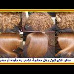 ماهو الكيراتين وهل معالجة الشعر به مفيدة أم مضرة ؟…معلومات فعلا قيمة